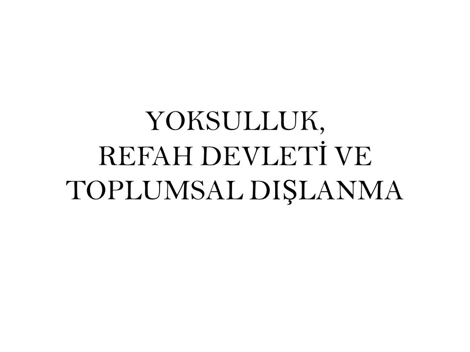 YOKSULLUK, REFAH DEVLET İ VE TOPLUMSAL DI Ş LANMA