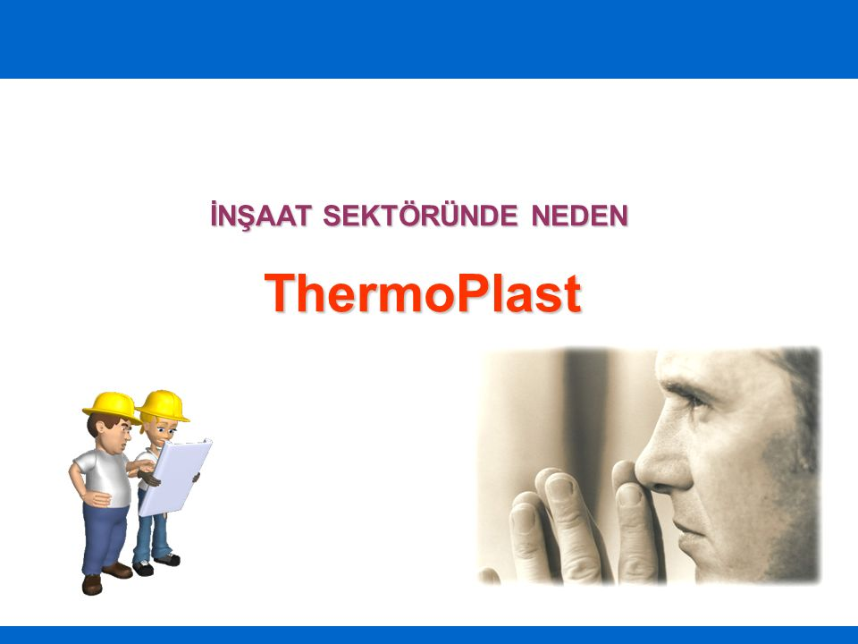 İNŞAAT SEKTÖRÜNDE NEDEN ThermoPlast ThermoPlast