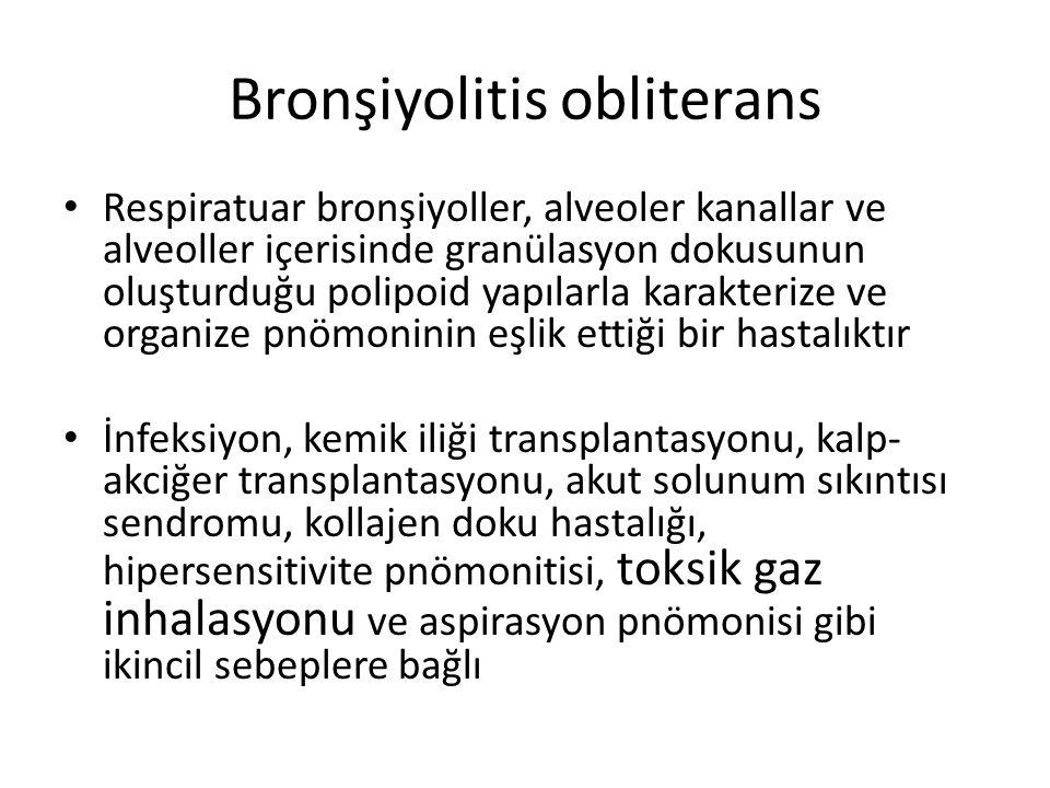 Bronşiyolitis obliterans Respiratuar bronşiyoller, alveoler kanallar ve alveoller içerisinde granülasyon dokusunun oluşturduğu polipoid yapılarla kara