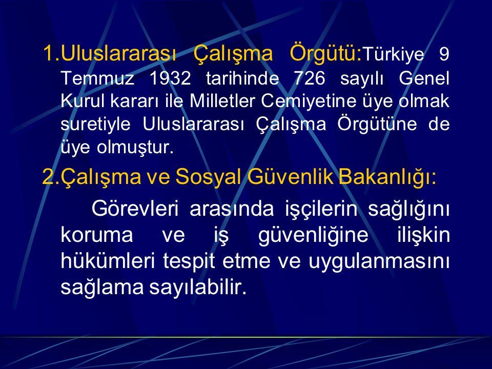 1.Uluslararası Çalışma Örgütü: Türkiye 9 Temmuz 1932 tarihinde 726 sayılı Genel Kurul kararı ile Milletler Cemiyetine üye olmak suretiyle Uluslararası