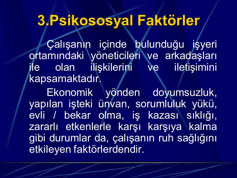 3.Psikososyal Faktörler Çalışanın içinde bulunduğu işyeri ortamındaki yöneticileri ve arkadaşları ile olan ilişkilerini ve iletişimini kapsamaktadır.