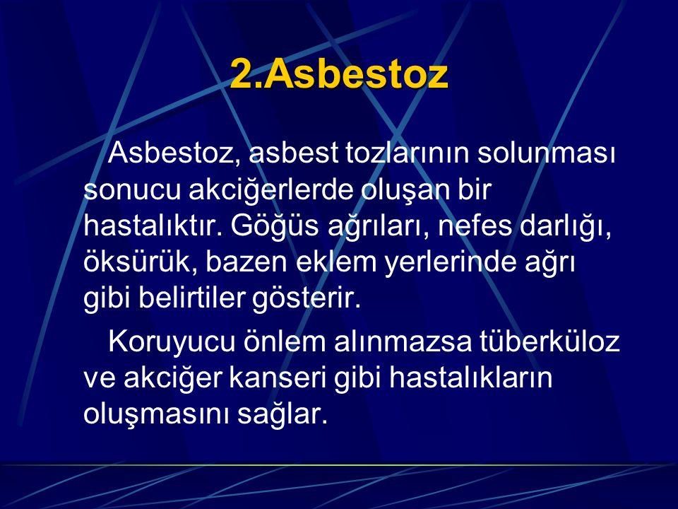2.Asbestoz Asbestoz, asbest tozlarının solunması sonucu akciğerlerde oluşan bir hastalıktır. Göğüs ağrıları, nefes darlığı, öksürük, bazen eklem yerle