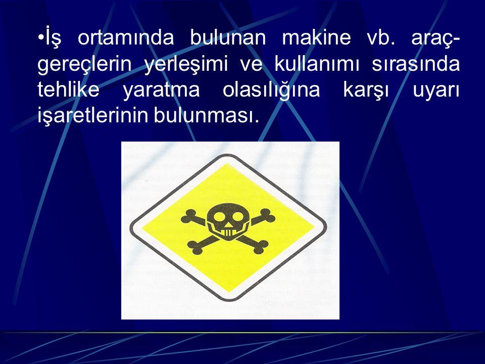 İş ortamında bulunan makine vb. araç- gereçlerin yerleşimi ve kullanımı sırasında tehlike yaratma olasılığına karşı uyarı işaretlerinin bulunması.