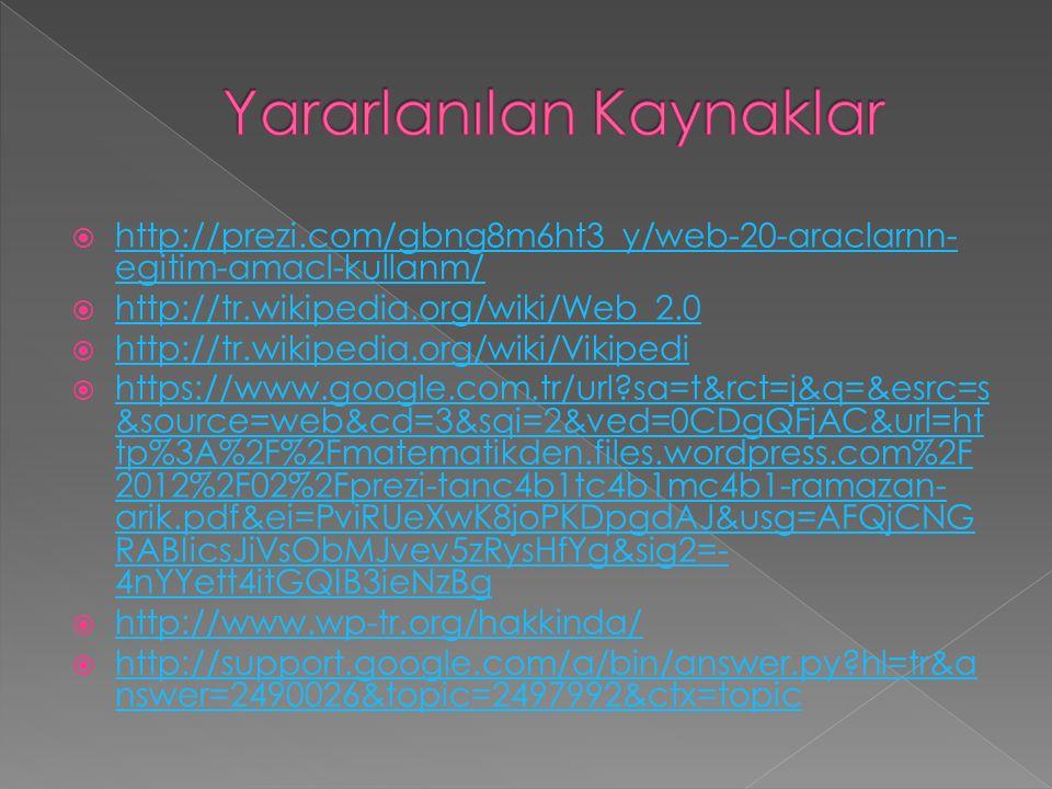  http://prezi.com/gbng8m6ht3_y/web-20-araclarnn- egitim-amacl-kullanm/ http://prezi.com/gbng8m6ht3_y/web-20-araclarnn- egitim-amacl-kullanm/  http://tr.wikipedia.org/wiki/Web_2.0 http://tr.wikipedia.org/wiki/Web_2.0  http://tr.wikipedia.org/wiki/Vikipedi http://tr.wikipedia.org/wiki/Vikipedi  https://www.google.com.tr/url sa=t&rct=j&q=&esrc=s &source=web&cd=3&sqi=2&ved=0CDgQFjAC&url=ht tp%3A%2F%2Fmatematikden.files.wordpress.com%2F 2012%2F02%2Fprezi-tanc4b1tc4b1mc4b1-ramazan- arik.pdf&ei=PviRUeXwK8joPKDpgdAJ&usg=AFQjCNG RABIicsJiVsObMJvev5zRysHfYg&sig2=- 4nYYett4itGQIB3ieNzBg https://www.google.com.tr/url sa=t&rct=j&q=&esrc=s &source=web&cd=3&sqi=2&ved=0CDgQFjAC&url=ht tp%3A%2F%2Fmatematikden.files.wordpress.com%2F 2012%2F02%2Fprezi-tanc4b1tc4b1mc4b1-ramazan- arik.pdf&ei=PviRUeXwK8joPKDpgdAJ&usg=AFQjCNG RABIicsJiVsObMJvev5zRysHfYg&sig2=- 4nYYett4itGQIB3ieNzBg  http://www.wp-tr.org/hakkinda/ http://www.wp-tr.org/hakkinda/  http://support.google.com/a/bin/answer.py hl=tr&a nswer=2490026&topic=2497992&ctx=topic http://support.google.com/a/bin/answer.py hl=tr&a nswer=2490026&topic=2497992&ctx=topic