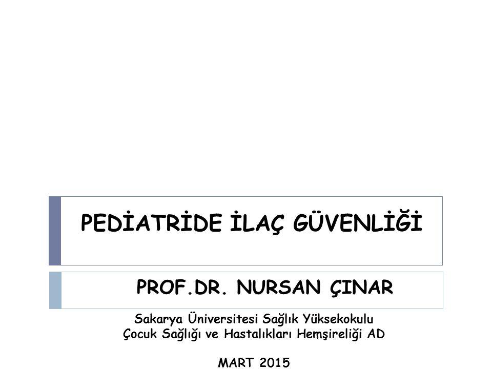 PEDİATRİDE İLAÇ GÜVENLİĞİ PROF.DR. NURSAN ÇINAR Sakarya Üniversitesi Sağlık Yüksekokulu Çocuk Sağlığı ve Hastalıkları Hemşireliği AD MART 2015