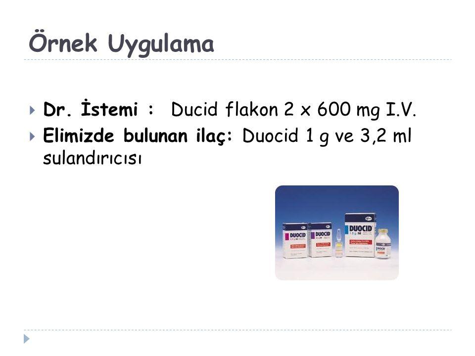 Örnek Uygulama  Dr. İstemi : Ducid flakon 2 x 600 mg I.V.  Elimizde bulunan ilaç: Duocid 1 g ve 3,2 ml sulandırıcısı