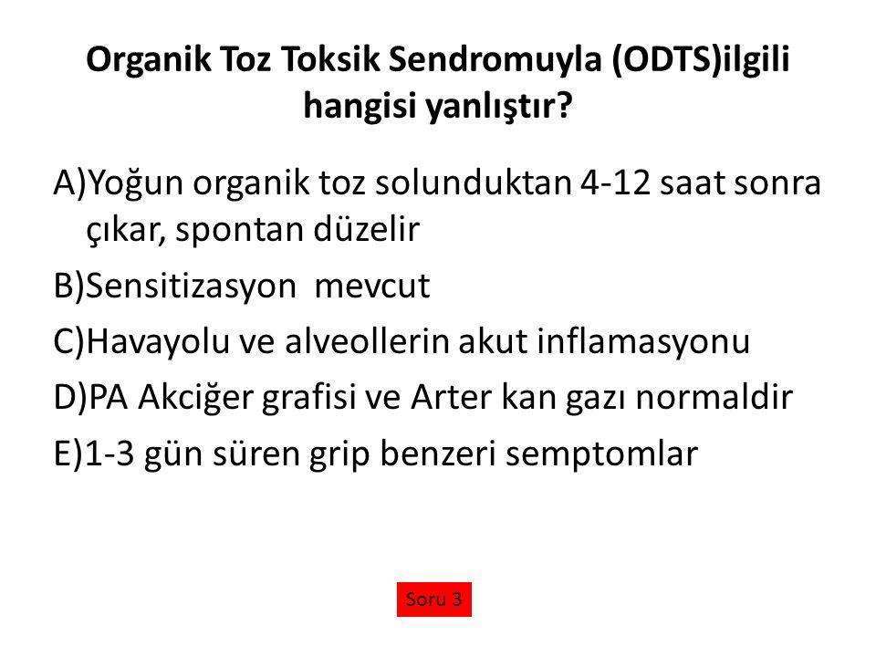Organik Toz Toksik Sendromuyla (ODTS)ilgili hangisi yanlıştır? A)Yoğun organik toz solunduktan 4-12 saat sonra çıkar, spontan düzelir B)Sensitizasyon