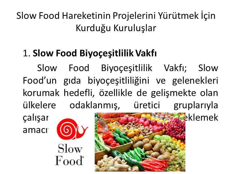 Slow Food Hareketinin Projelerini Yürütmek İçin Kurduğu Kuruluşlar 1. Slow Food Biyoçeşitlilik Vakfı Slow Food Biyoçeşitlilik Vakfı; Slow Food'un gıda