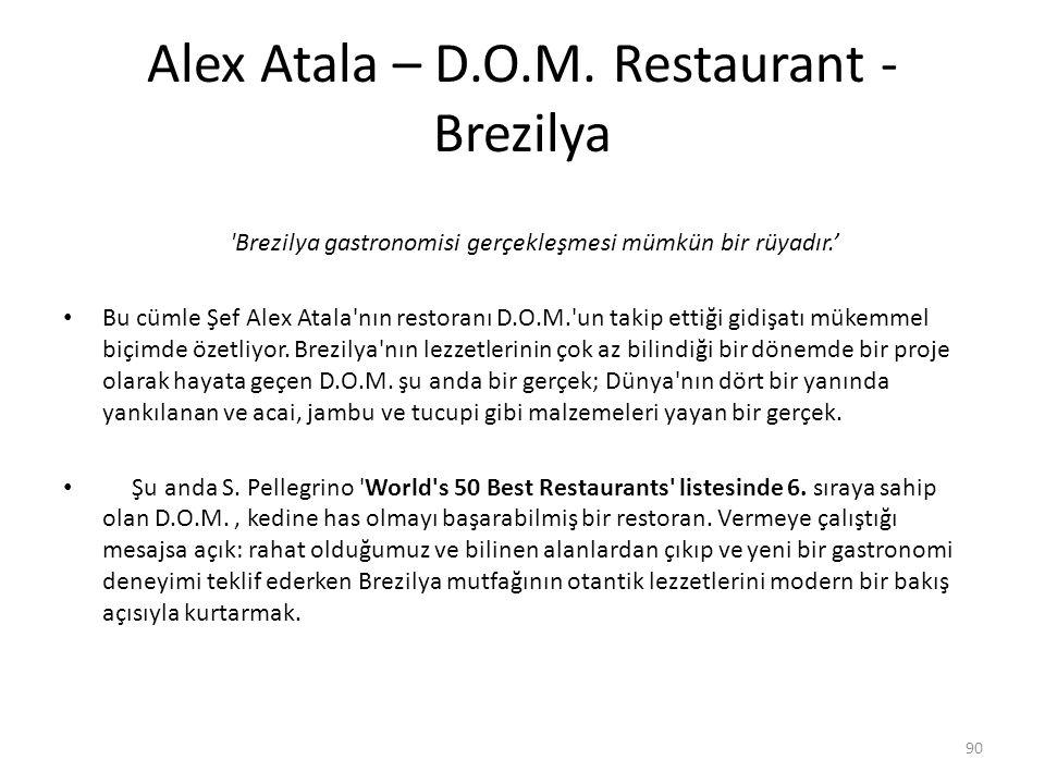 Alex Atala – D.O.M. Restaurant - Brezilya 'Brezilya gastronomisi gerçekleşmesi mümkün bir rüyadır.' Bu cümle Şef Alex Atala'nın restoranı D.O.M.'un ta