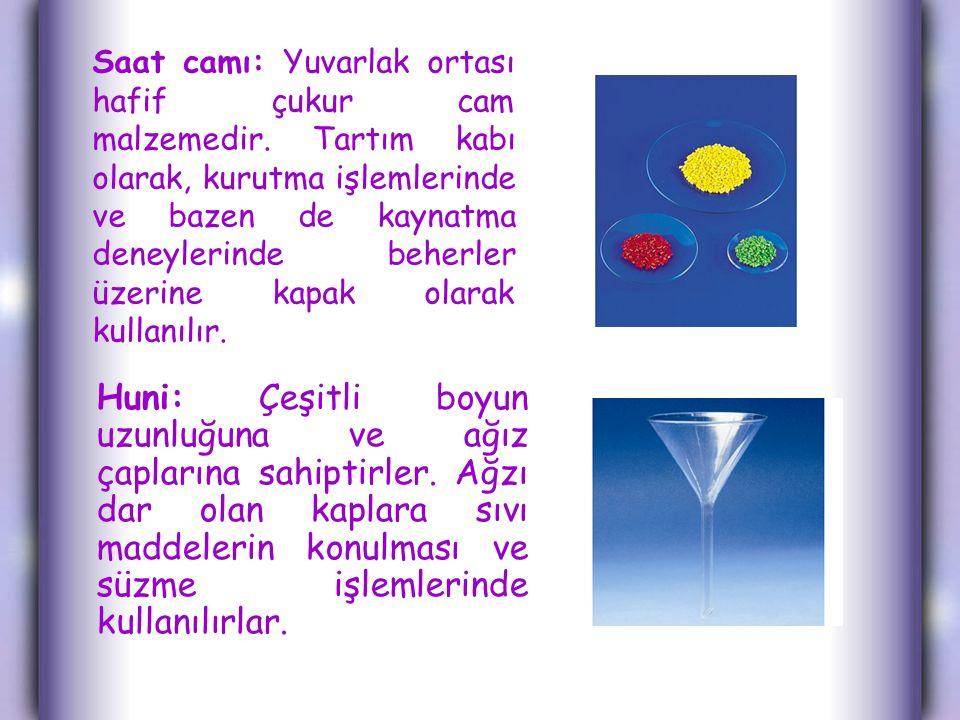 Saat camı: Yuvarlak ortası hafif çukur cam malzemedir. Tartım kabı olarak, kurutma işlemlerinde ve bazen de kaynatma deneylerinde beherler üzerine kap