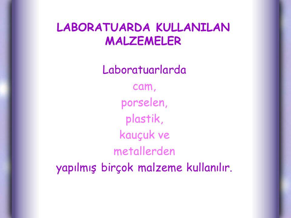 LABORATUARDA KULLANILAN MALZEMELER Laboratuarlarda cam, porselen, plastik, kauçuk ve metallerden yapılmış birçok malzeme kullanılır.