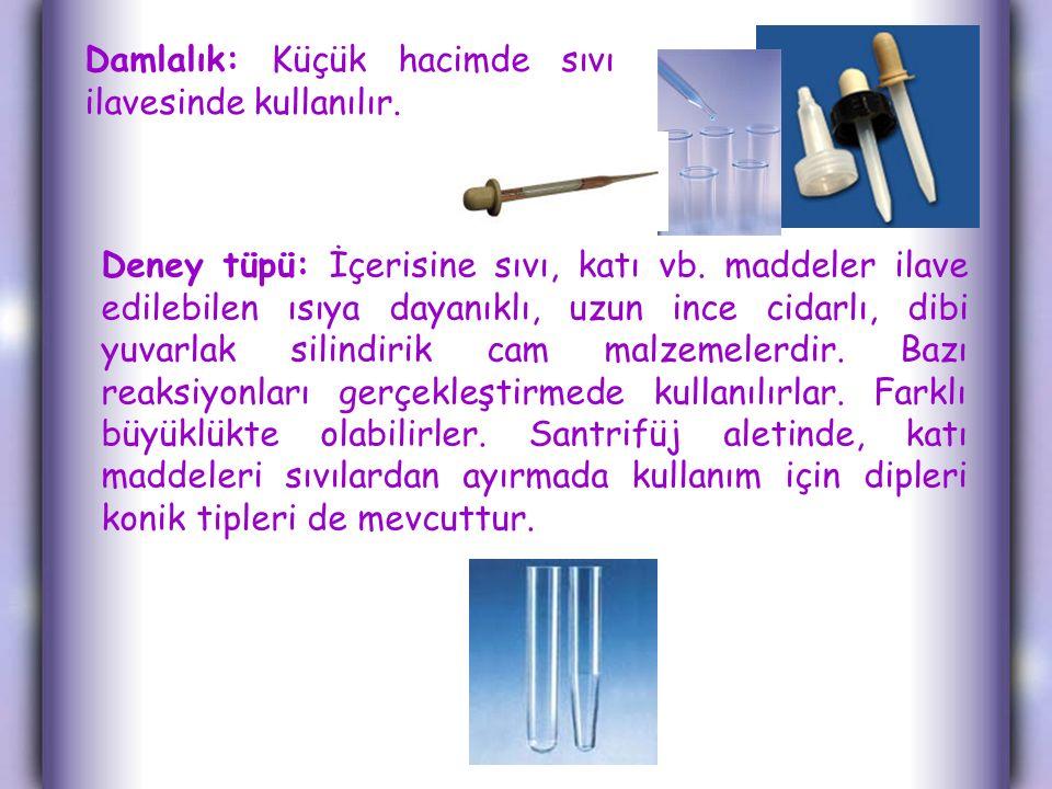 Damlalık: Küçük hacimde sıvı ilavesinde kullanılır. Deney tüpü: İçerisine sıvı, katı vb. maddeler ilave edilebilen ısıya dayanıklı, uzun ince cidarlı,