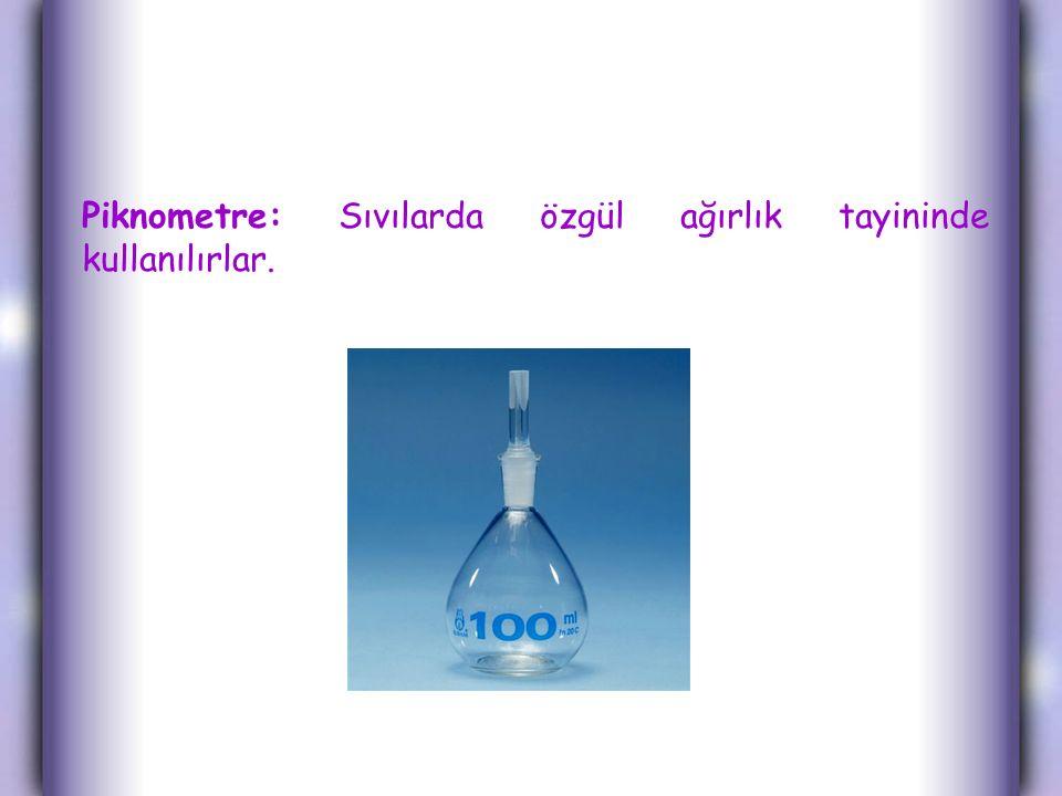 Piknometre: Sıvılarda özgül ağırlık tayininde kullanılırlar.