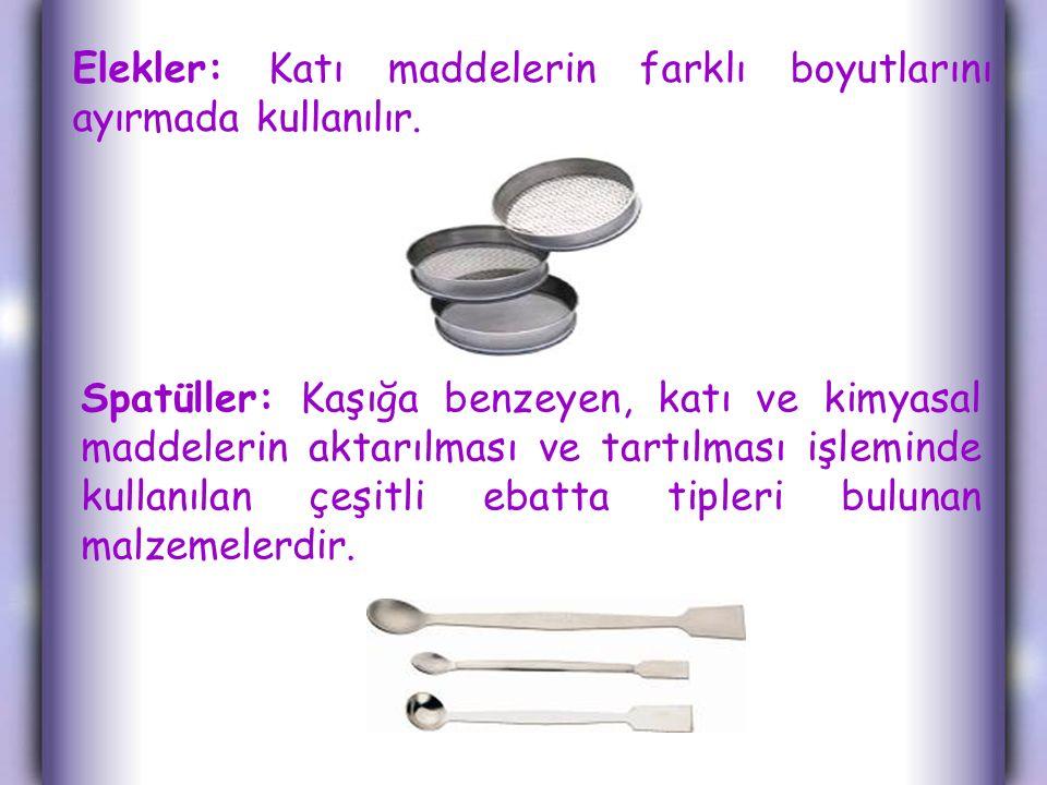 Elekler: Katı maddelerin farklı boyutlarını ayırmada kullanılır. Spatüller: Kaşığa benzeyen, katı ve kimyasal maddelerin aktarılması ve tartılması işl
