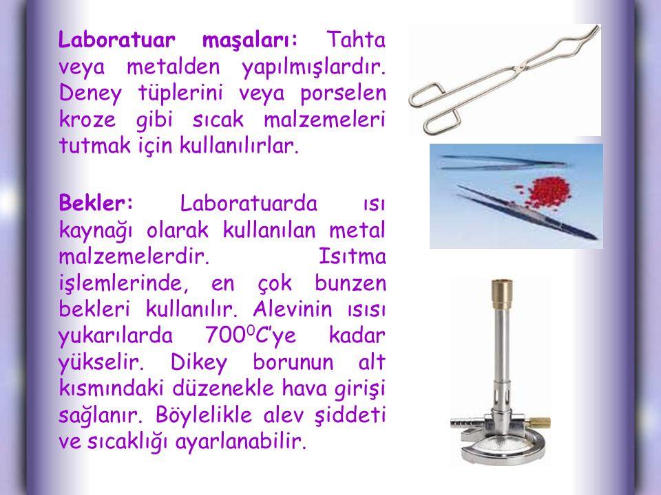 Laboratuar maşaları: Tahta veya metalden yapılmışlardır. Deney tüplerini veya porselen kroze gibi sıcak malzemeleri tutmak için kullanılırlar. Bekler:
