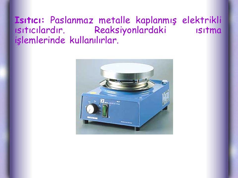 Isıtıcı: Paslanmaz metalle kaplanmış elektrikli ısıtıcılardır. Reaksiyonlardaki ısıtma işlemlerinde kullanılırlar.