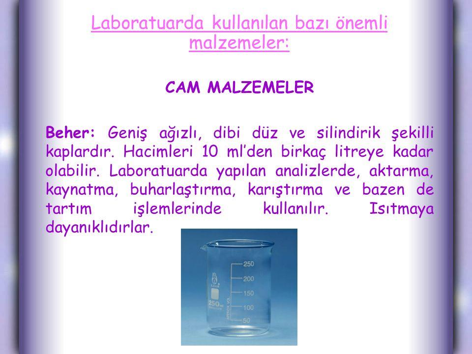 Laboratuarda kullanılan bazı önemli malzemeler: CAM MALZEMELER Beher: Geniş ağızlı, dibi düz ve silindirik şekilli kaplardır. Hacimleri 10 ml'den birk
