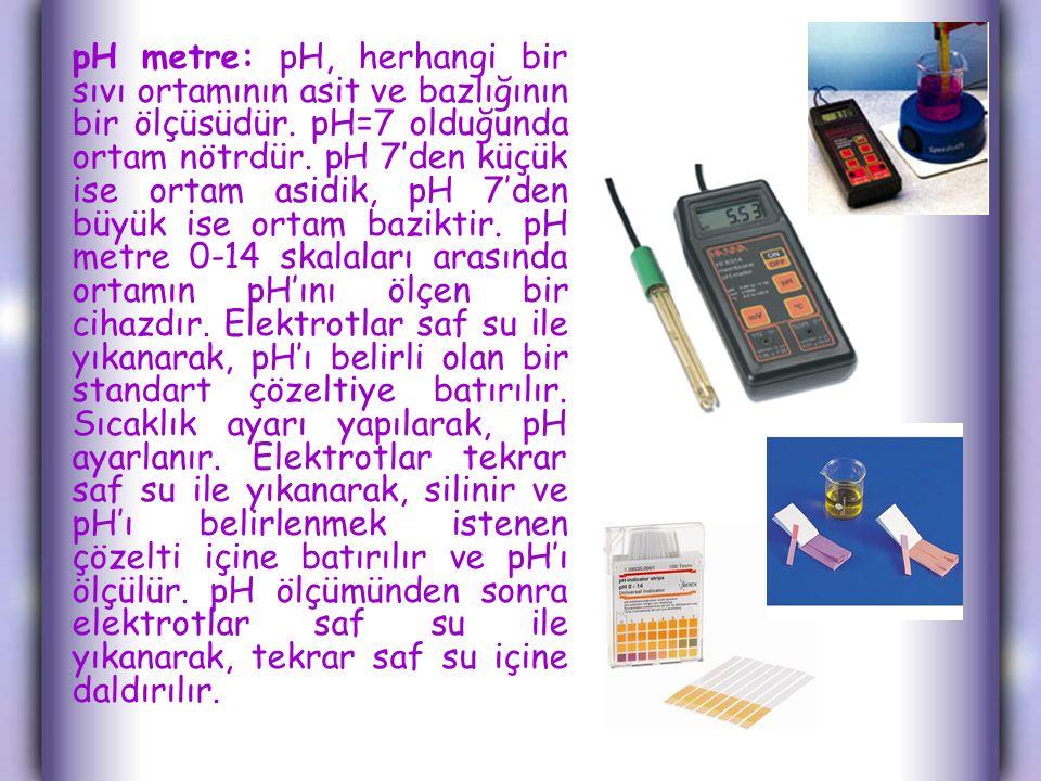 pH metre: pH, herhangi bir sıvı ortamının asit ve bazlığının bir ölçüsüdür. pH=7 olduğunda ortam nötrdür. pH 7'den küçük ise ortam asidik, pH 7'den bü