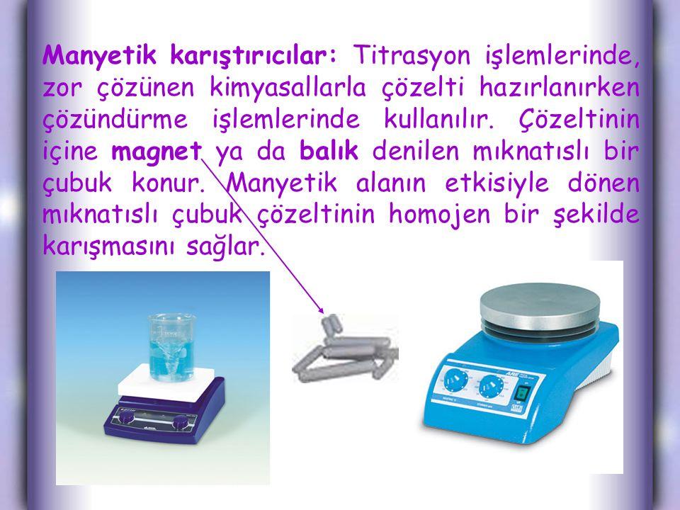 Manyetik karıştırıcılar: Titrasyon işlemlerinde, zor çözünen kimyasallarla çözelti hazırlanırken çözündürme işlemlerinde kullanılır. Çözeltinin içine