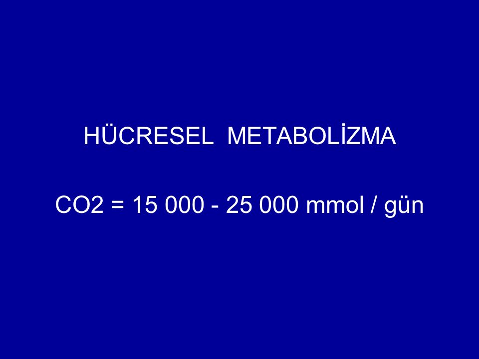 HÜCRESEL METABOLİZMA CO2 = 15 000 - 25 000 mmol / gün