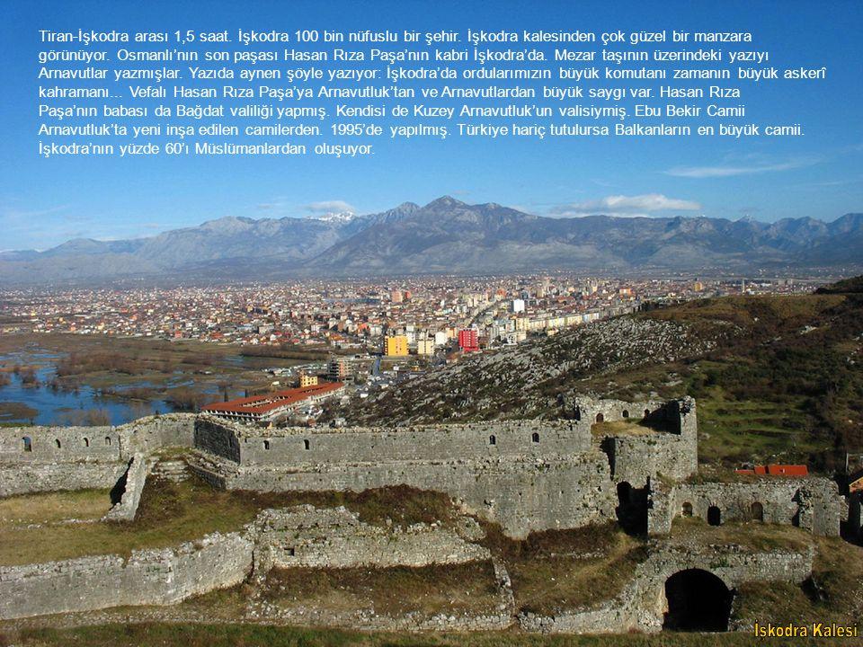 Tiran-İşkodra arası 1,5 saat. İşkodra 100 bin nüfuslu bir şehir. İşkodra kalesinden çok güzel bir manzara görünüyor. Osmanlı'nın son paşası Hasan Rıza
