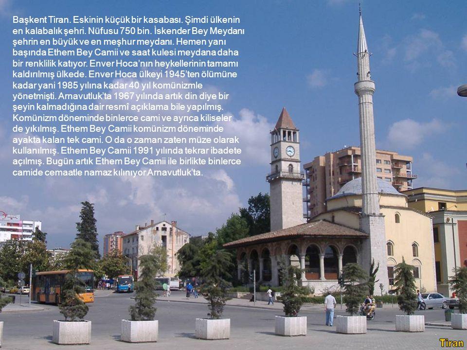 Başkent Tiran. Eskinin küçük bir kasabası. Şimdi ülkenin en kalabalık şehri. Nüfusu 750 bin. İskender Bey Meydanı şehrin en büyük ve en meşhur meydanı