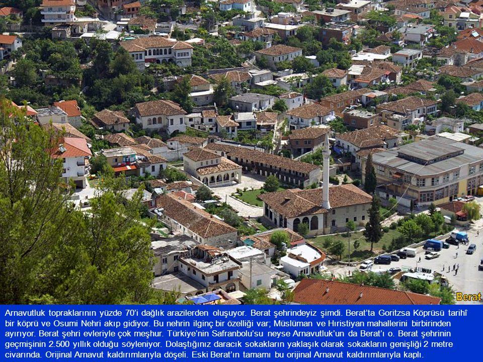 Arnavutluk topraklarının yüzde 70'i dağlık arazilerden oluşuyor. Berat şehrindeyiz şimdi. Berat'ta Goritzsa Köprüsü tarihî bir köprü ve Osumi Nehri ak