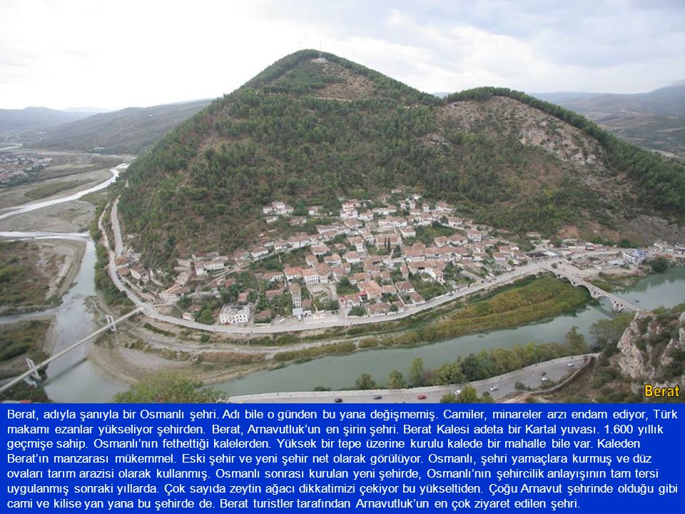 Berat, adıyla şanıyla bir Osmanlı şehri. Adı bile o günden bu yana değişmemiş. Camiler, minareler arzı endam ediyor, Türk makamı ezanlar yükseliyor şe