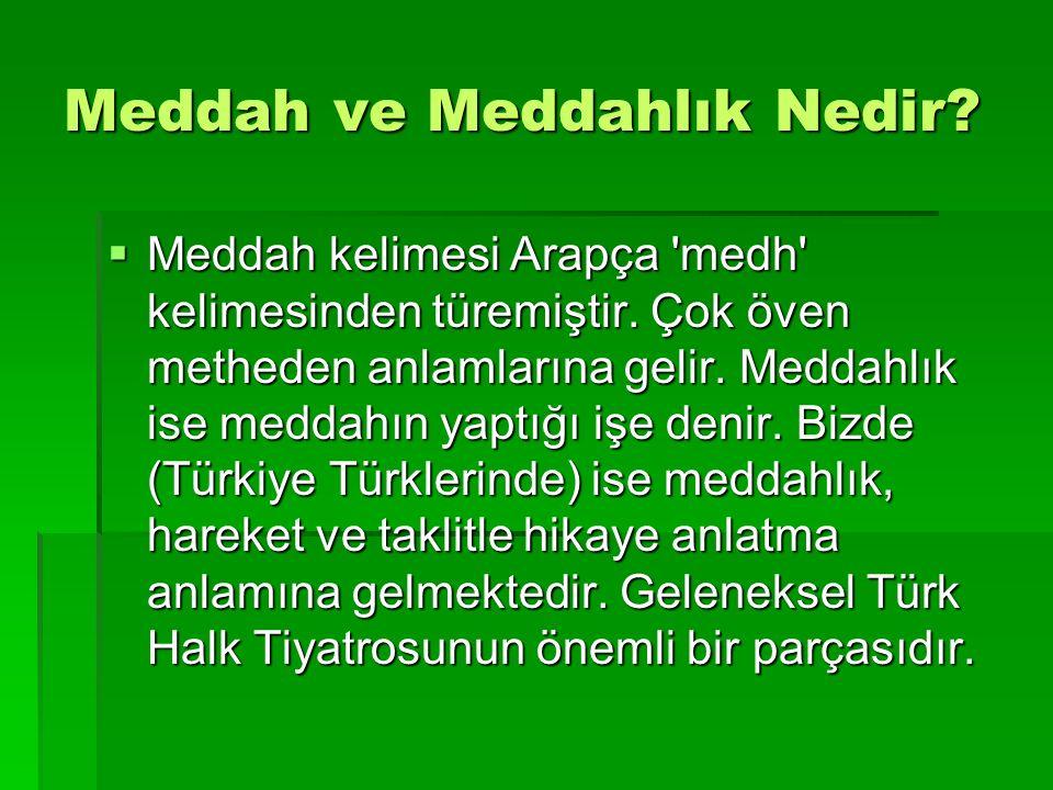 Meddah ve Meddahlık Nedir?  Meddah kelimesi Arapça 'medh' kelimesinden türemiştir. Çok öven metheden anlamlarına gelir. Meddahlık ise meddahın yaptığ