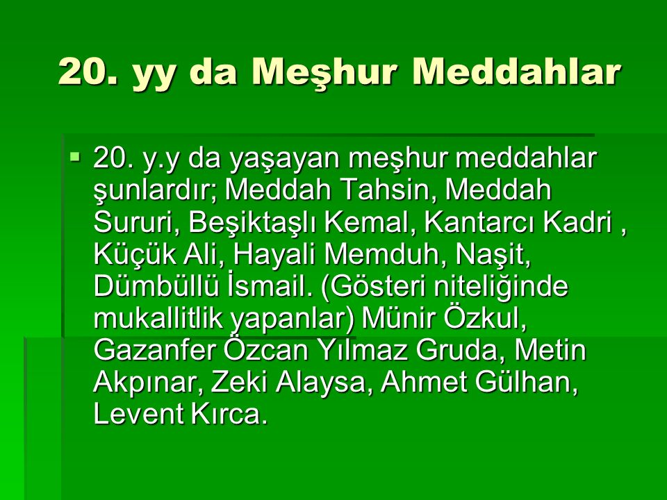 20. yy da Meşhur Meddahlar  20. y.y da yaşayan meşhur meddahlar şunlardır; Meddah Tahsin, Meddah Sururi, Beşiktaşlı Kemal, Kantarcı Kadri, Küçük Ali,