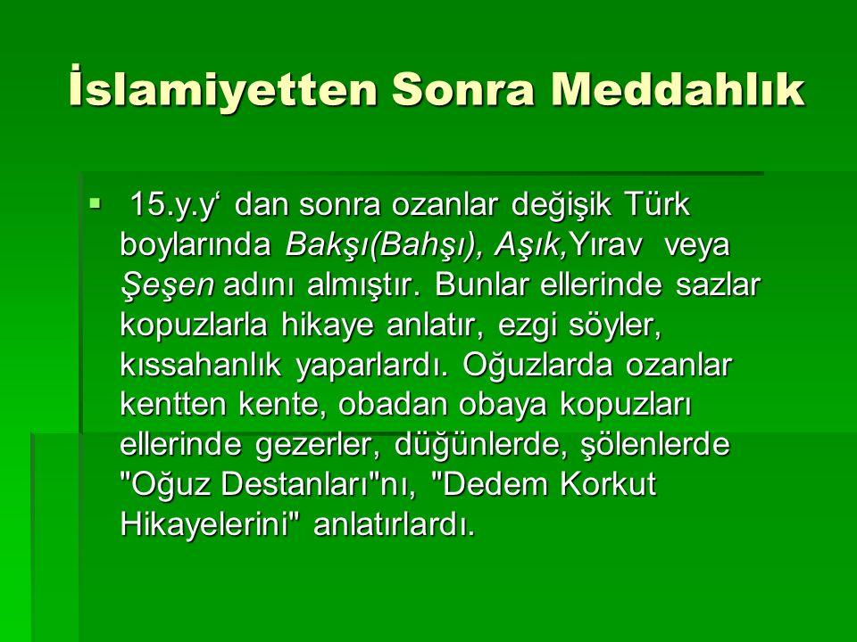 İslamiyetten Sonra Meddahlık  15.y.y' dan sonra ozanlar değişik Türk boylarında Bakşı(Bahşı), Aşık,Yırav veya Şeşen adını almıştır. Bunlar ellerinde