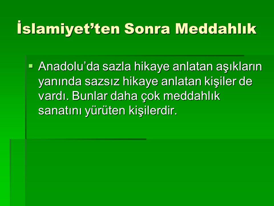İslamiyet'ten Sonra Meddahlık  Anadolu'da sazla hikaye anlatan aşıkların yanında sazsız hikaye anlatan kişiler de vardı. Bunlar daha çok meddahlık sa