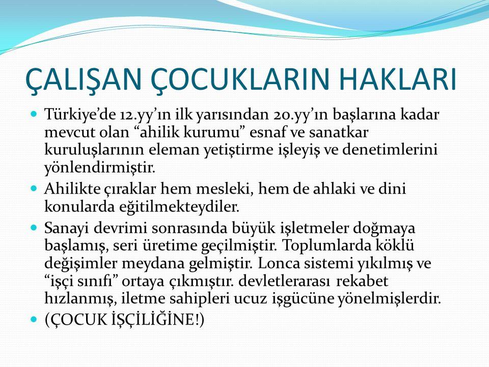 """ÇALIŞAN ÇOCUKLARIN HAKLARI Türkiye'de 12.yy'ın ilk yarısından 20.yy'ın başlarına kadar mevcut olan """"ahilik kurumu"""" esnaf ve sanatkar kuruluşlarının el"""