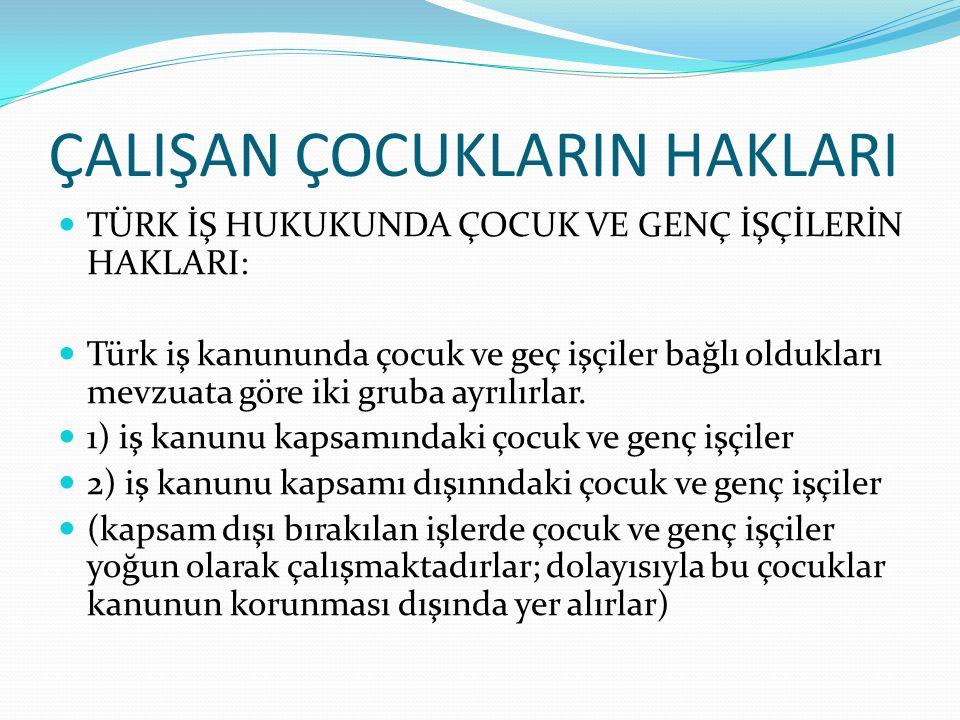 ÇALIŞAN ÇOCUKLARIN HAKLARI TÜRK İŞ HUKUKUNDA ÇOCUK VE GENÇ İŞÇİLERİN HAKLARI: Türk iş kanununda çocuk ve geç işçiler bağlı oldukları mevzuata göre iki