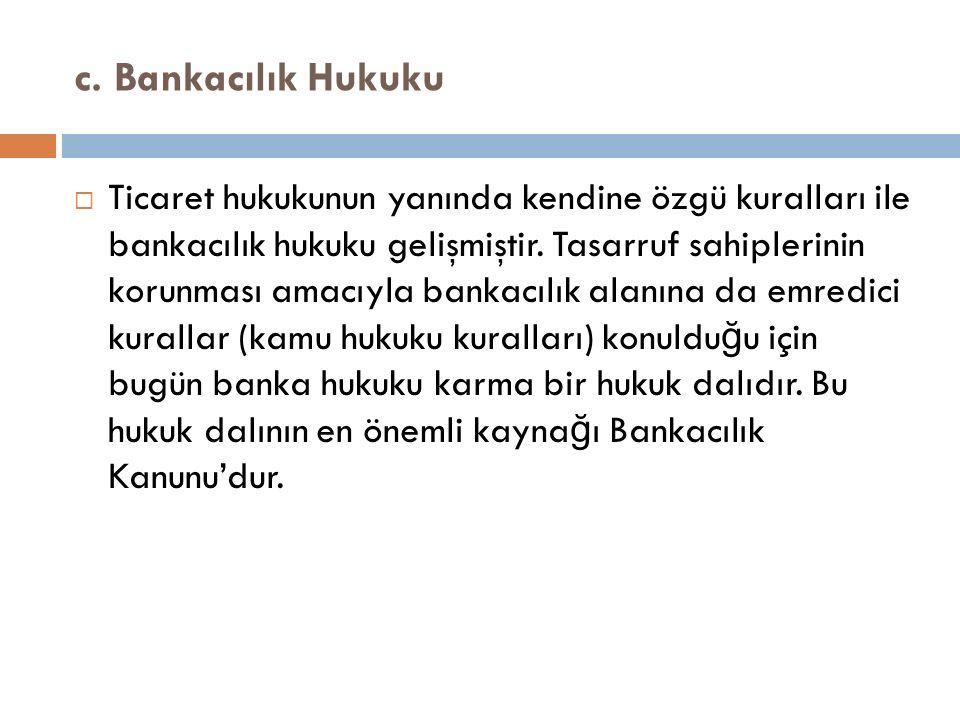 c. Bankacılık Hukuku  Ticaret hukukunun yanında kendine özgü kuralları ile bankacılık hukuku gelişmiştir. Tasarruf sahiplerinin korunması amacıyla ba