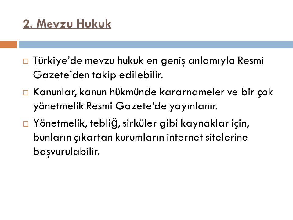 2. Mevzu Hukuk  Türkiye'de mevzu hukuk en geniş anlamıyla Resmi Gazete'den takip edilebilir.  Kanunlar, kanun hükmünde kararnameler ve bir çok yönet
