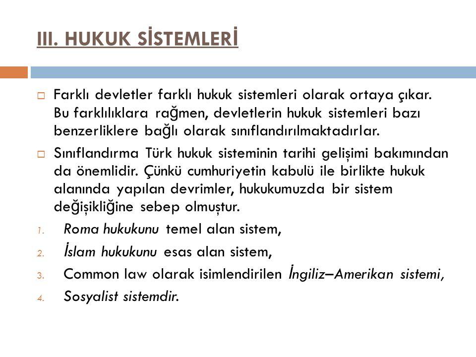 III. HUKUK S İ STEMLER İ  Farklı devletler farklı hukuk sistemleri olarak ortaya çıkar. Bu farklılıklara ra ğ men, devletlerin hukuk sistemleri bazı