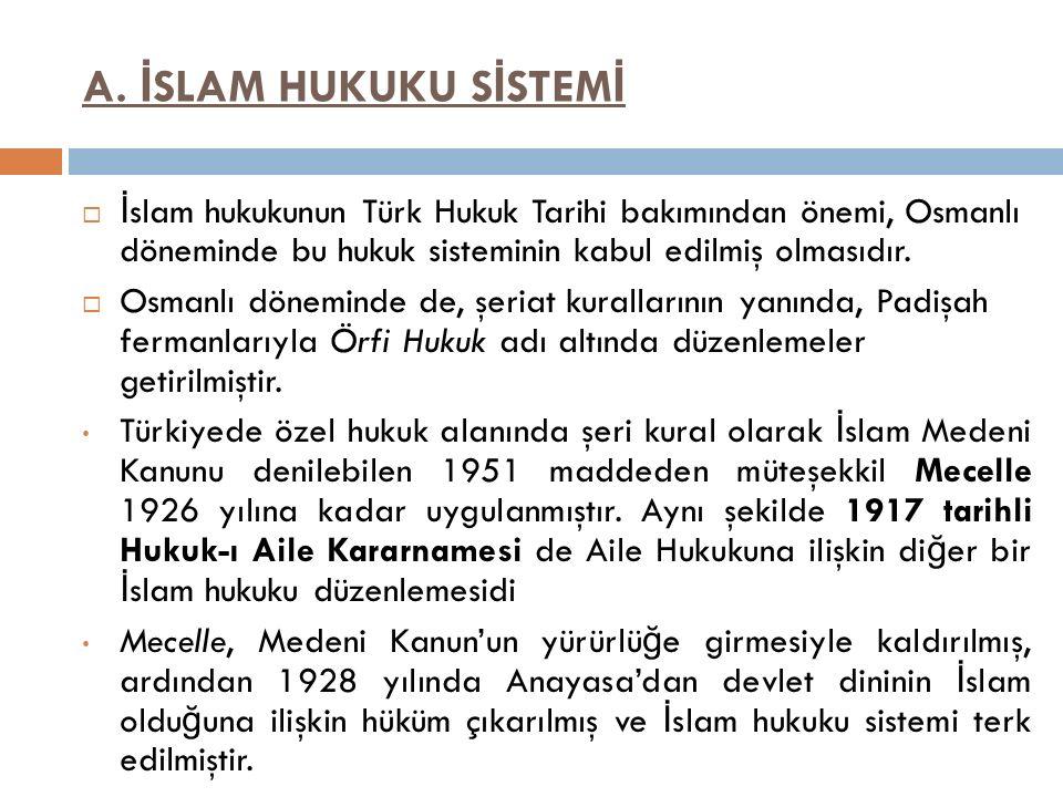 A. İ SLAM HUKUKU S İ STEM İ  İ slam hukukunun Türk Hukuk Tarihi bakımından önemi, Osmanlı döneminde bu hukuk sisteminin kabul edilmiş olmasıdır.  Os