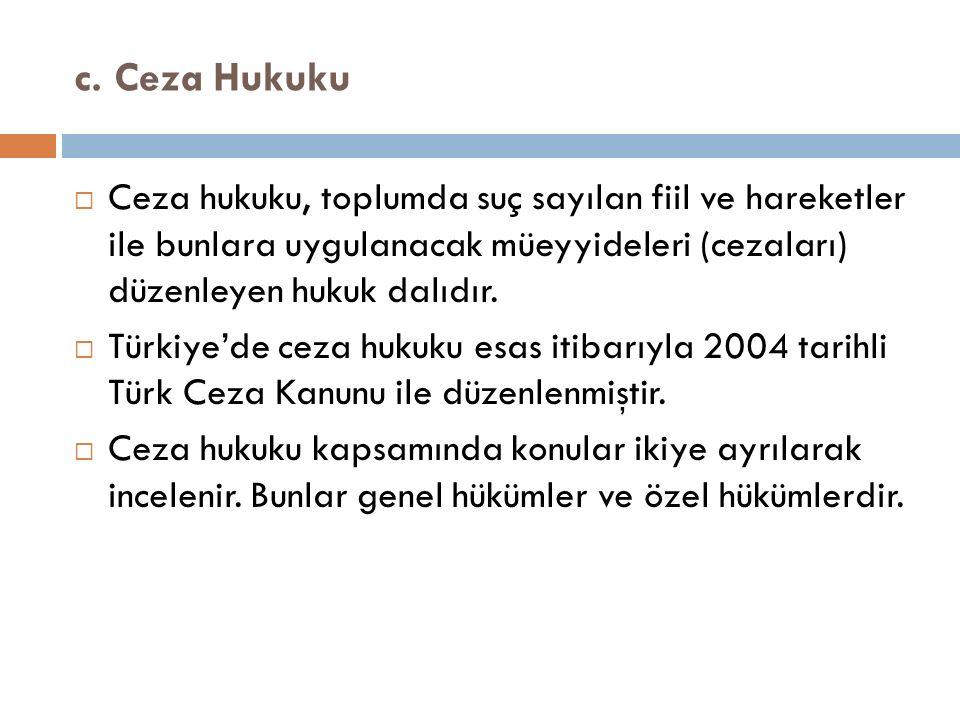 c. Ceza Hukuku  Ceza hukuku, toplumda suç sayılan fiil ve hareketler ile bunlara uygulanacak müeyyideleri (cezaları) düzenleyen hukuk dalıdır.  Türk