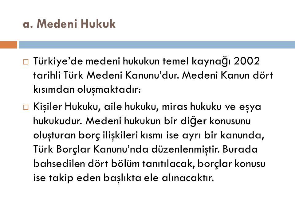 a. Medeni Hukuk  Türkiye'de medeni hukukun temel kayna ğ ı 2002 tarihli Türk Medeni Kanunu'dur. Medeni Kanun dört kısımdan oluşmaktadır:  Kişiler Hu