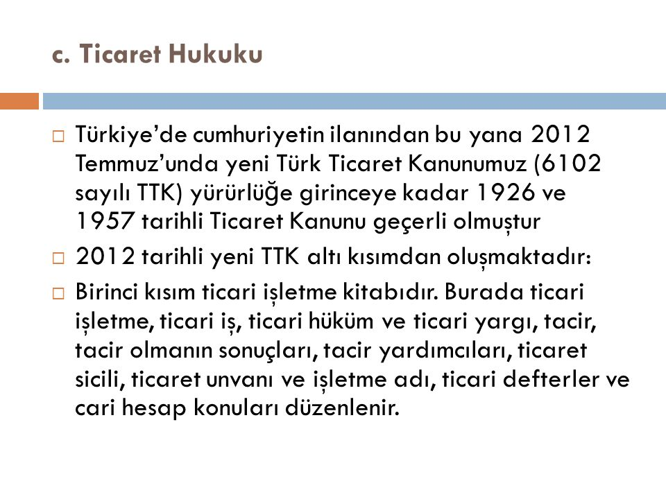 c. Ticaret Hukuku  Türkiye'de cumhuriyetin ilanından bu yana 2012 Temmuz'unda yeni Türk Ticaret Kanunumuz (6102 sayılı TTK) yürürlü ğ e girinceye kad