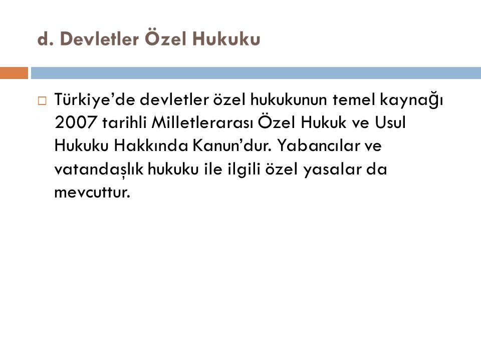 d. Devletler Özel Hukuku  Türkiye'de devletler özel hukukunun temel kayna ğ ı 2007 tarihli Milletlerarası Özel Hukuk ve Usul Hukuku Hakkında Kanun'du