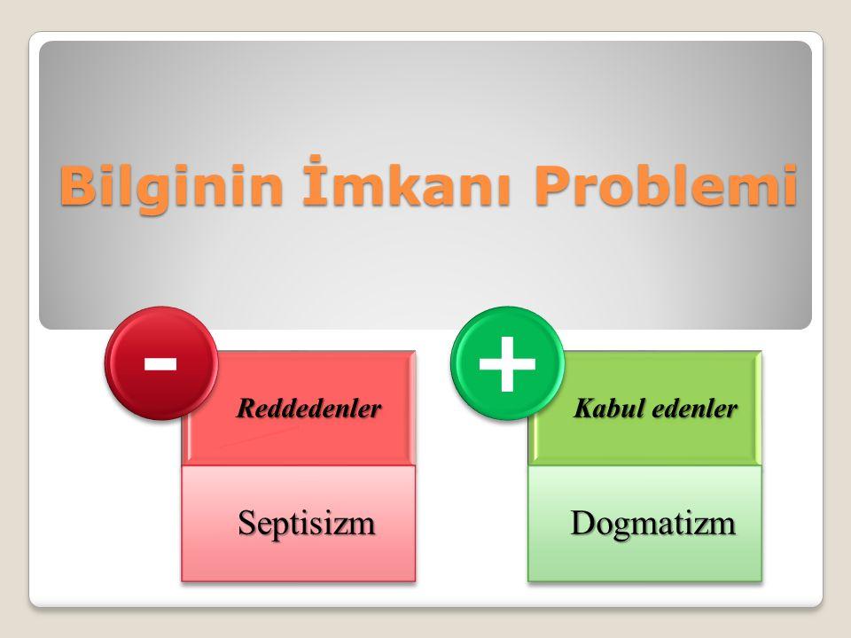 Bilginin İmkanı Problemi Reddedenler Septisizm - Kabul edenler Dogmatizm +