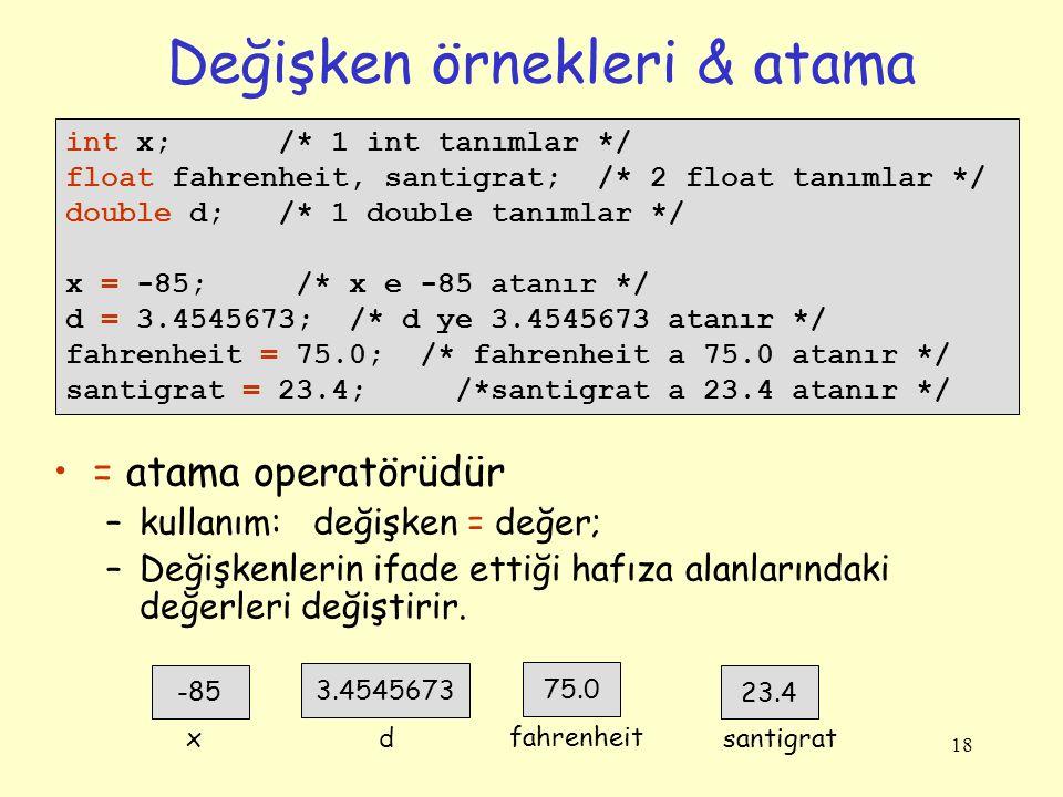 18 Değişken örnekleri & atama int x; /* 1 int tanımlar */ float fahrenheit, santigrat; /* 2 float tanımlar */ double d; /* 1 double tanımlar */ x = -8