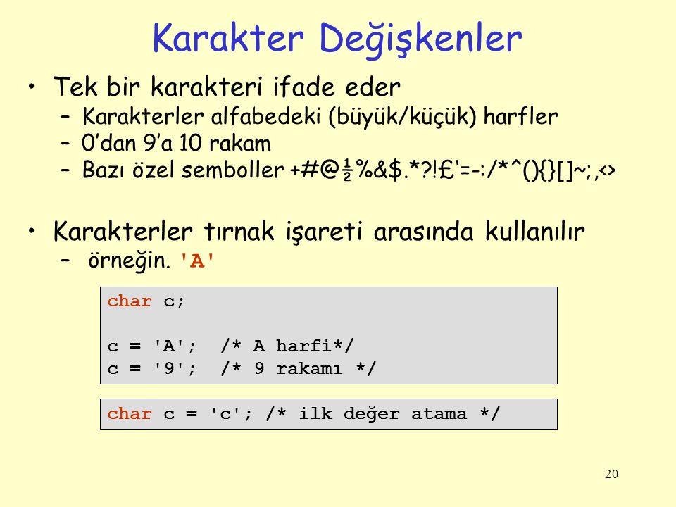 20 Karakter Değişkenler Tek bir karakteri ifade eder –Karakterler alfabedeki (büyük/küçük) harfler –0'dan 9'a 10 rakam –Bazı özel semboller +#@½%&$.*?