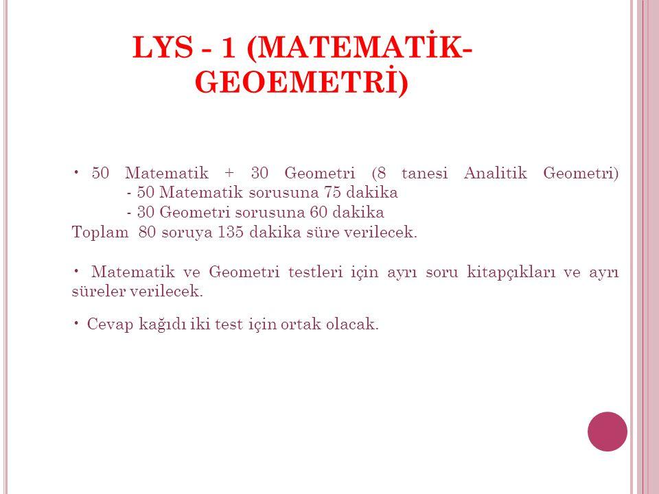 LYS - 1 (MATEMATİK- GEOEMETRİ) 50 Matematik + 30 Geometri (8 tanesi Analitik Geometri) - 50 Matematik sorusuna 75 dakika - 30 Geometri sorusuna 60 dakika Toplam 80 soruya 135 dakika süre verilecek.