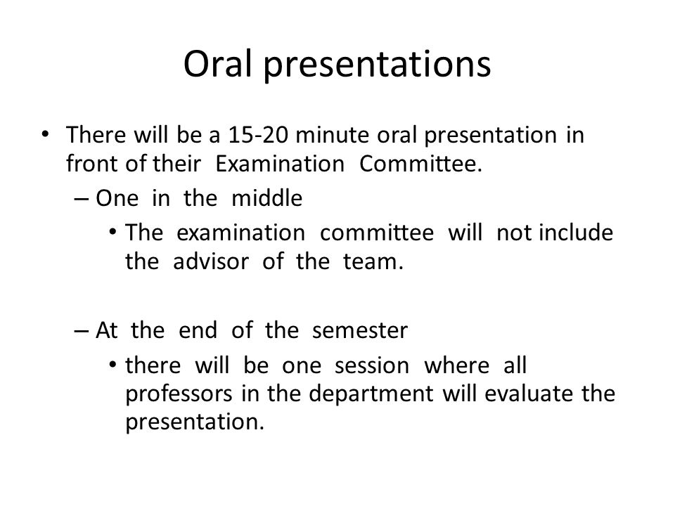 Oral presentations There will be a 15-20 minute oral presentation in front of their Examination Committee. – One in the middle The examination committ