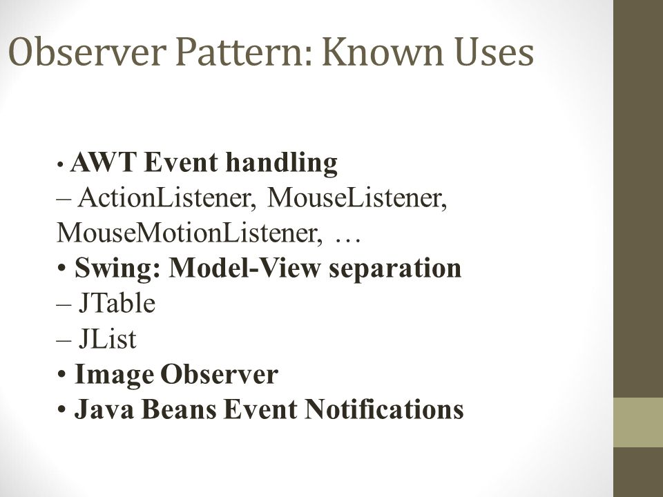 Observer Pattern: Known Uses AWT Event handling – ActionListener, MouseListener, MouseMotionListener, … Swing: Model-View separation – JTable – JList Image Observer Java Beans Event Notifications