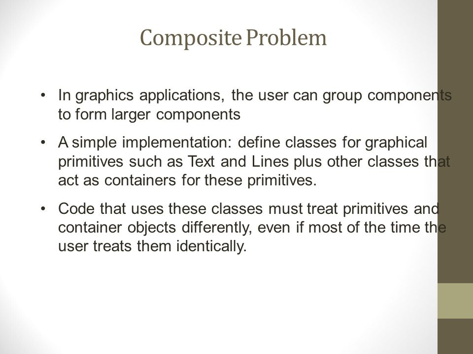 Composite Problem In graphics applications, the user can group components to form larger components A simple implementation: define classes for graphical primitives such as Text and Lines plus other classes that act as containers for these primitives.