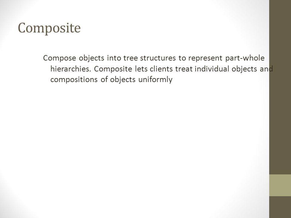 Composite Compose objects into tree structures to represent part-whole hierarchies.